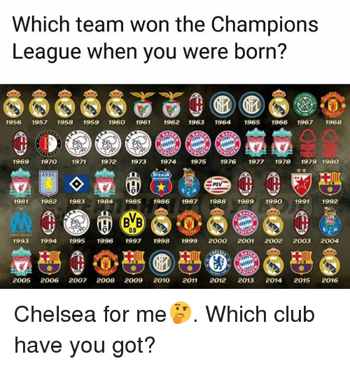 Chelsea, Club, and Memes: Which team won the Champions  League when you were born'?  195619571958 1959 1960 1961 1962 1963 1964 1965 1966 19671968  19691970  1971  1972 1973 1974 19751976 1977 1978 1979 1980  AVFC  19811982 1983 1984 1985 19861987 1988 1989 19901991 199  09  9931994 1995 1996 1997 1998 1999 2000 2001 2002 2003 2004  2005 2006 2007 2008 2009 2010 2011 2012 2013 2014 2015 2016 Chelsea for me🤔. Which club have you got?