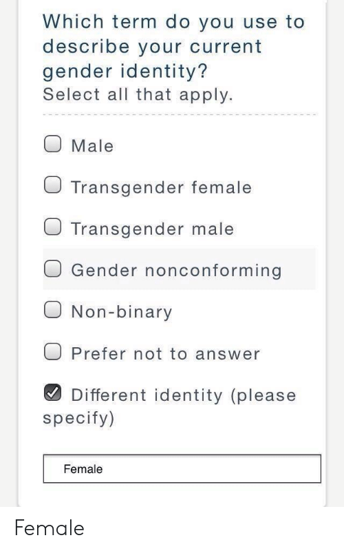 non binary: Which term do you use to  describe your current  gender identity?  Select all that apply.  O Male  O Transgender female  J Transgender male  O Gender nonconforming  O Non-binary  O Prefer not to answer  Different identity (please  specify)  Female Female
