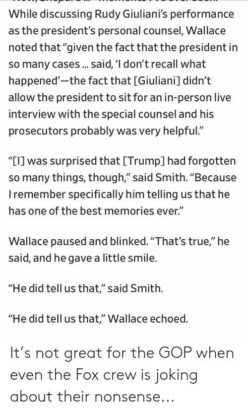 """Politics, True, and Best: While discussing Rudy Giuliani's performance  as the president's personal counsel, Wallace  noted that """"given the fact that the president in  so many cases.. said, 'I don't recall what  happened'-the fact that [Giuliani] didn't  allow the president to sit for an in-person live  interview with the special counsel and his  prosecutors probably was very helpful.""""  """"TI] was surprised that [Trump] had forgotten  so many things, though,"""" said Smith. """"Because  I remember specifically him telling us that he  has one of the best memories ever.""""  Wallace paused and blinked.""""That's true,"""" he  said, and he gave a little smile.  """"He did tell us that,"""" said Smith.  """"He did tell us that,"""" Wallace echoed. It's not great for the GOP when even the Fox crew is joking about their nonsense..."""