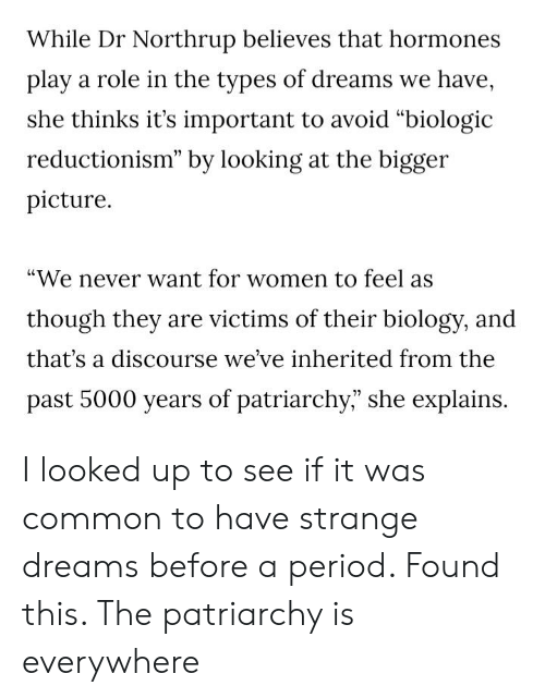 """Period, Tumblr, and Common: While Dr Northrup believes that hormones  play a role in the types of dreams we have,  she thinks it's important to avoid """"biologic  reductionism"""" by looking at the bigger  picture  """"We never want for women to feel as  though they are victims of their biology, and  that's a discourse we've inherited from the  past 5000 years of patriarchy,"""" she explains. I looked up to see if it was common to have strange dreams before a period. Found this. The patriarchy is everywhere"""