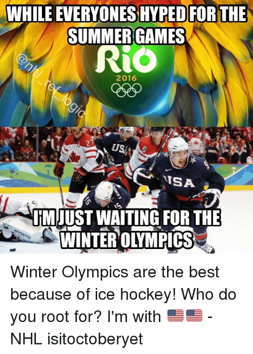 Hockey, Memes, and National Hockey League (NHL): WHILE EVERYONES HYPED FORTHE  SUMMER GAMES  Ri  2016  21  US  TSA  IMUUST WAITING FOR THE  WINTER OLYMPICS Winter Olympics are the best because of ice hockey! Who do you root for? I'm with 🇺🇸🇺🇸 - NHL isitoctoberyet
