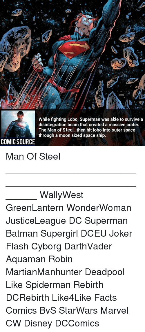Beamly: While fighting Lobo, Superman was able to survive a  disintegration beam that created a massive crater.  The Man of Steel then hit lobo into outer space  through a moon sized space ship.  COMIC SOURCE Man Of Steel ________________________________________________________ WallyWest GreenLantern WonderWoman JusticeLeague DC Superman Batman Supergirl DCEU Joker Flash Cyborg DarthVader Aquaman Robin MartianManhunter Deadpool Like Spiderman Rebirth DCRebirth Like4Like Facts Comics BvS StarWars Marvel CW Disney DCComics