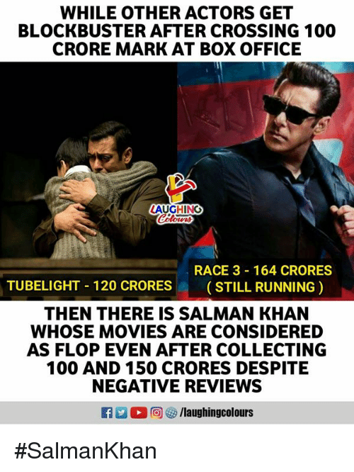 Anaconda, Blockbuster, and Movies: WHILE OTHER ACTORS GET  BLOCKBUSTER AFTER CROSSING 100  CRORE MARK AT BOX OFFICE  AUGHING  RACE 3 164 CRORES  ( STILL RUNNING )  TUBELIGHT-120 CRORES  THEN THERE IS SALMAN KHAN  WHOSE MOVIES ARE CONSIDERED  AS FLOP EVEN AFTER COLLECTING  100 AND 150 CRORES DESPITE  NEGATIVE REVIEWS  。回5/laugh ingcol ours #SalmanKhan