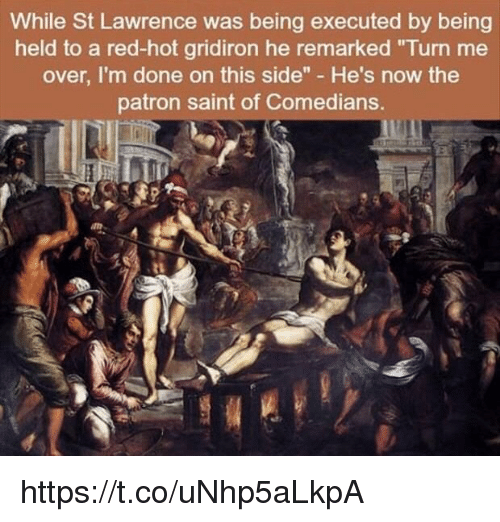 "gridiron: While St Lawrence was being executed by being  held to a red-hot gridiron he remarked ""Turn me  over, I'm done on this side"" He's now the  patron saint of Comedians. https://t.co/uNhp5aLkpA"