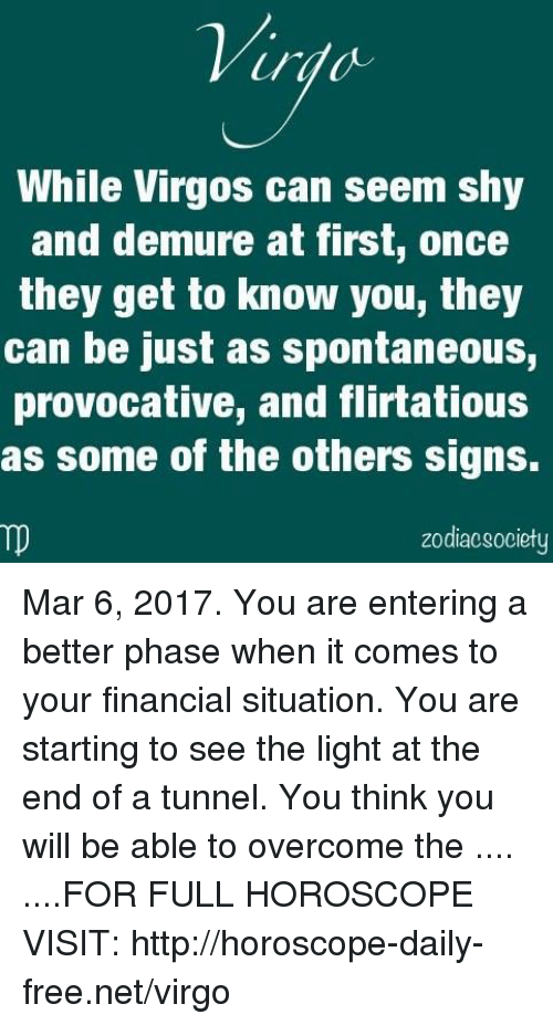 Zodiacsociety: While Virgos can seem shy  and demure at first, once  they get to know you, they  can be just as spontaneous,  provocative, and flirtatious  as some of the others signs.  zodiacsociety Mar 6, 2017. You are entering a better phase when it comes to your financial situation. You are starting to see the light at the end of a tunnel. You think you will be able to overcome the  .... ....FOR FULL HOROSCOPE VISIT: http://horoscope-daily-free.net/virgo
