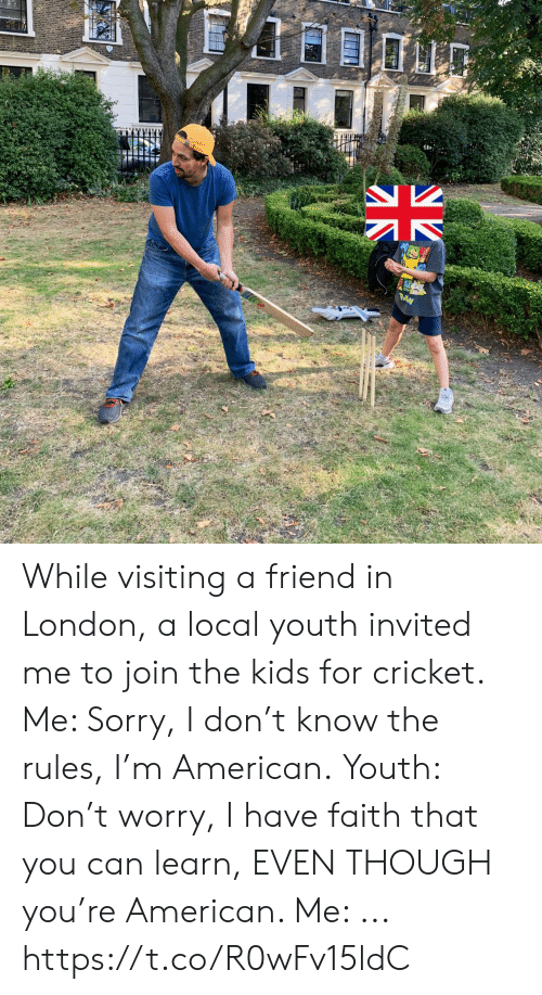 Youth: While visiting a friend in London, a local youth invited me to join the kids for cricket. Me: Sorry, I don't know the rules, I'm American. Youth: Don't worry, I have faith that you can learn, EVEN THOUGH you're American.  Me: ... https://t.co/R0wFv15ldC