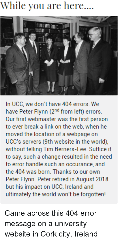 Break, Ireland, and Link: While you are here....  JI  In UCC, we don't have 404 errors. We  have Peter Flynn (2nd from left) errors.  Our first webmaster was the first person  to ever break a link on the web, when he  moved the location of a webpage on  UCC's servers (9th website in the world),  without telling Tim Berners-Lee. Suffice it  to say, such a change resulted in the need  to error handle such an occurance, and  the 404 was born. Thanks to our own  Peter Flynn. Peter retired in August 2018  but his impact on UCC, Ireland and  ultimately the world won't be forgotten! Came across this 404 error message on a university website in Cork city, Ireland