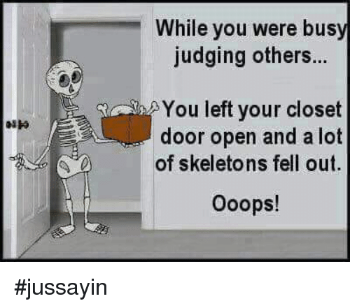 Dank, 🤖, and Open: While you were busy  judging others...  You left your closet  door open and a lot  of skeletons fell out.  Ooops! #jussayin