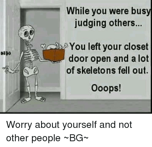 Worry About Yourself: While you were busy  judging others...  You left your closet  door open and a lot  of skeletons fell out.  ooops! Worry about yourself and not other people ~BG~