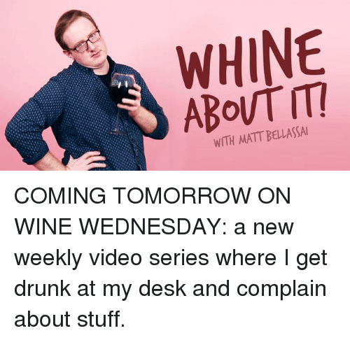Wine Wednesday: WHINE  WITH MATT BELLASSAI COMING TOMORROW ON WINE WEDNESDAY: a new weekly video series where I get drunk at my desk and complain about stuff.