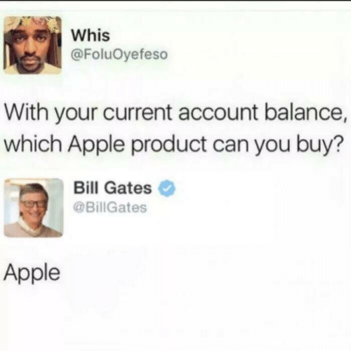 Bill Gates: Whis  @FoluOyefeso  With your current account balance,  which Apple product can you buy?  Bill Gates  @BillGates  Apple