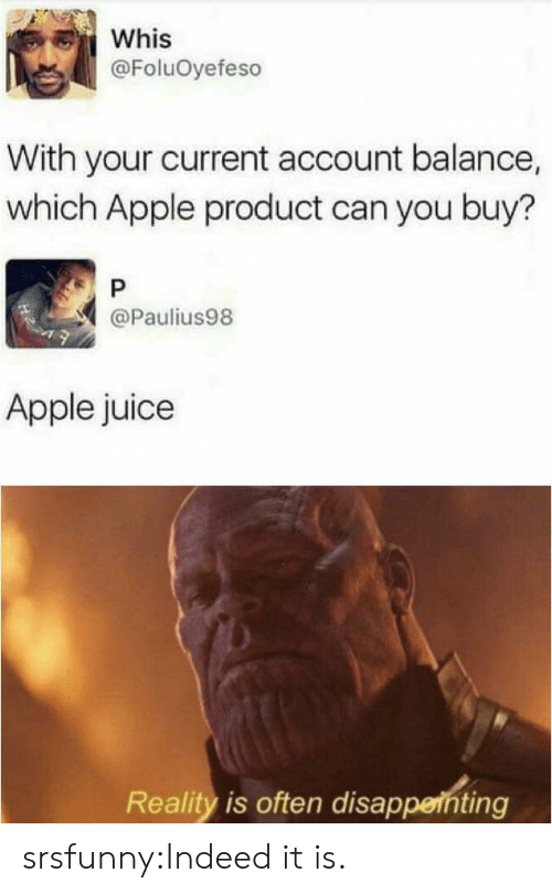 Apple, Juice, and Tumblr: Whis  @FoluOyefeso  With your current account balance,  which Apple product can you buy?  P  @Paulius98  Apple juice  Reality is often disappenting srsfunny:Indeed it is.