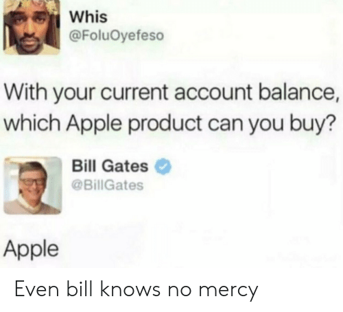 Mercy: Whis  @FoluOyefeso  With your current account balance,  which Apple product can you buy?  Bill Gates  @BillGates  Apple Even bill knows no mercy