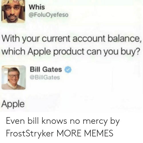 gates: Whis  @FoluOyefeso  With your current account balance,  which Apple product can you buy?  Bill Gates  @BillGates  Apple Even bill knows no mercy by FrostStryker MORE MEMES