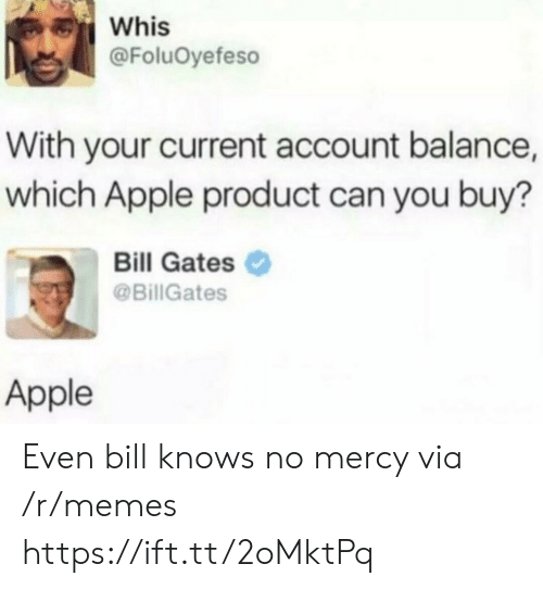 gates: Whis  @FoluOyefeso  With your current account balance,  which Apple product can you buy?  Bill Gates  @BillGates  Apple Even bill knows no mercy via /r/memes https://ift.tt/2oMktPq