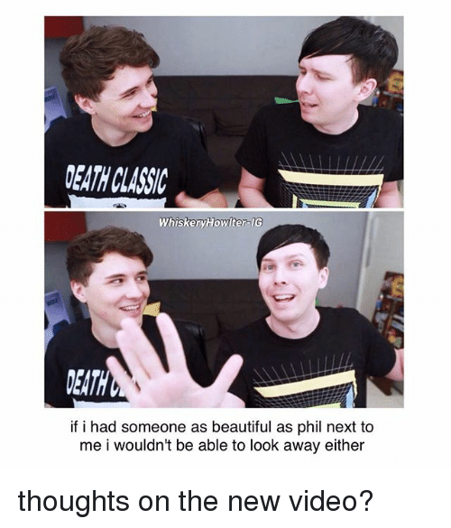 Beautiful, Memes, and Death: WhiskeryHowiter IG  DEATH  if i had someone as beautiful as phil next to  me i wouldn't be able to look away either thoughts on the new video?