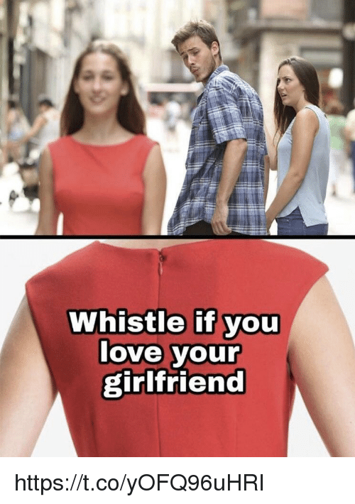 Love, Memes, and Girlfriend: Whistle if you  love your  girlfriend https://t.co/yOFQ96uHRI