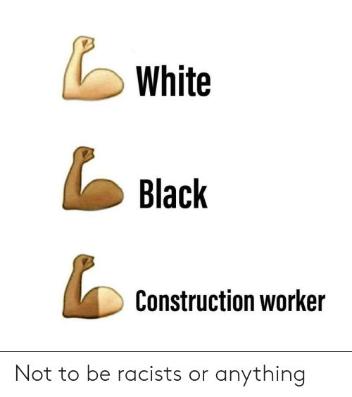 Black, White, and Construction: White  Black  Construction worker Not to be racists or anything