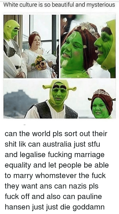 Just Die: White culture is so beautiful and mysterious can the world pls sort out their shit lik can australia just stfu and legalise fucking marriage equality and let people be able to marry whomstever the fuck they want ans can nazis pls fuck off and also can pauline hansen just just die goddamn