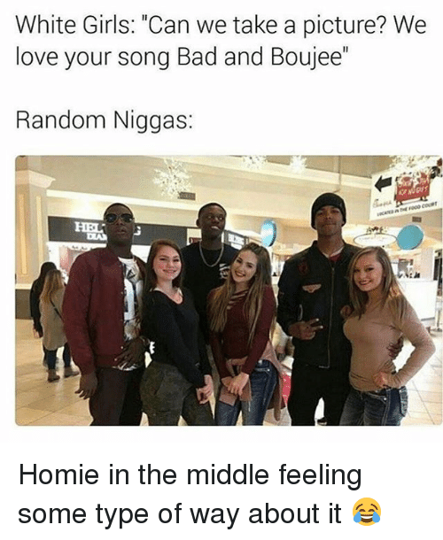 """Type Of Way: White Girls: """"Can we take a picture? We  love your Song Bad and Boujee  Random Niggas: Homie in the middle feeling some type of way about it 😂"""