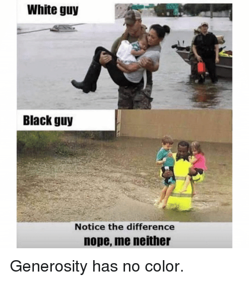 Memes, Black, and White: White guy  Black guy  Notice the difference  nope, me neithe Generosity has no color.