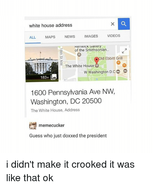 Smithsonian: white house address  VIDEOS  IMAGES  NEWS  MAPS  ALL.  KenWICK Gallery  of the Smithsonian...  Old Ebbitt Grill  The White House  w Washington D.CO  183+ L  1600 Pennsylvania Ave NW,  Washington, DC 20500  The White House, Address  memecucker  Guess who just doxxed the president i didn't make it crooked it was like that ok