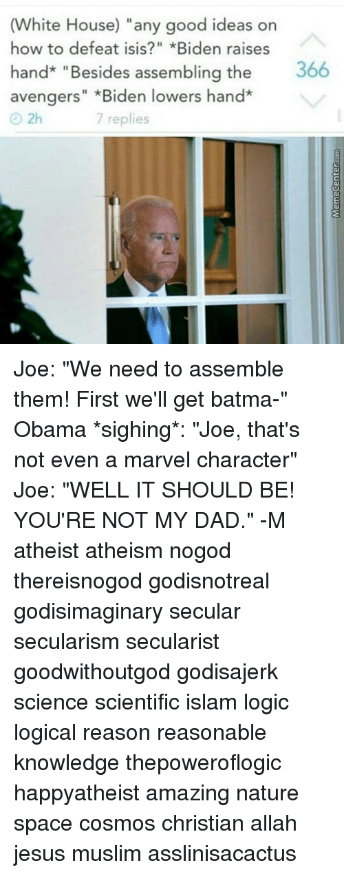 """Isis, Logic, and Memes: (White House) """"any good ideas on  how to defeat ISIS *Biden raises  hand """"Besides assembling the  366  avengers"""" Biden lowers han  2h  7 replies Joe: """"We need to assemble them! First we'll get batma-"""" Obama *sighing*: """"Joe, that's not even a marvel character"""" Joe: """"WELL IT SHOULD BE! YOU'RE NOT MY DAD."""" -M atheist atheism nogod thereisnogod godisnotreal godisimaginary secular secularism secularist goodwithoutgod godisajerk science scientific islam logic logical reason reasonable knowledge thepoweroflogic happyatheist amazing nature space cosmos christian allah jesus muslim asslinisacactus"""