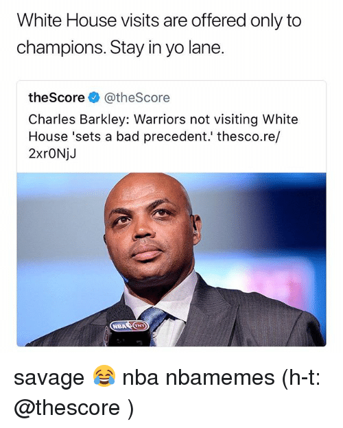 Charles Barkley: White House visits are offered only to  champions. Stay in yo lane.  theScore @theScore  Charles Barkley: Warriors not visiting White  House 'sets a bad precedent.' thesco.re/  2xrONjJ  NBATHT savage 😂 nba nbamemes (h-t: @thescore )