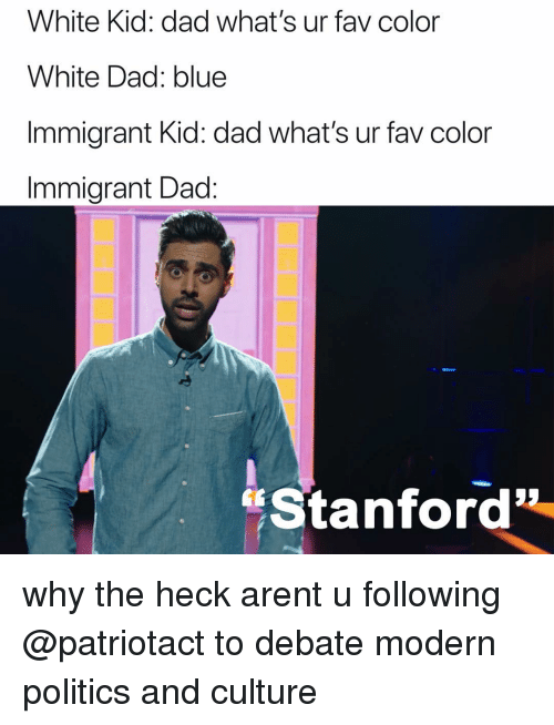 "Dad, Memes, and Politics: White Kid: dad what's ur fav color  White Dad: blue  Immigrant Kid: dad what's ur fav color  Immigrant Dad:  ""Stanford why the heck arent u following @patriotact to debate modern politics and culture"