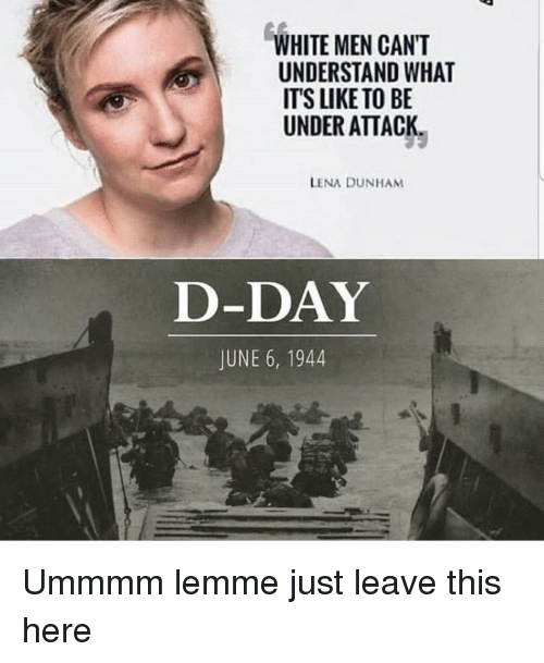 Lena: WHITE MEN CANT  UNDERSTAND WHAT  ITS LIKE TO BE  UNDER ATTACK  LENA DUNHAM  D-DAY  JUNE 6, 1944 Ummmm lemme just leave this here
