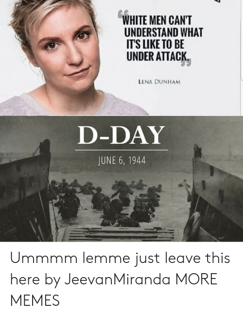 Lena: WHITE MEN CANT  UNDERSTAND WHAT  ITS LIKE TO BE  UNDER ATTACK  LENA DUNHAM  D-DAY  JUNE 6, 1944 Ummmm lemme just leave this here by JeevanMiranda MORE MEMES