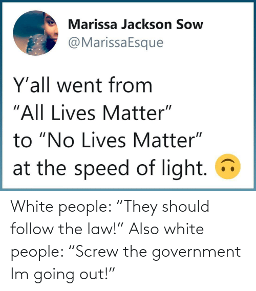 "White: White people: ""They should follow the law!"" Also white people: ""Screw the government Im going out!"""