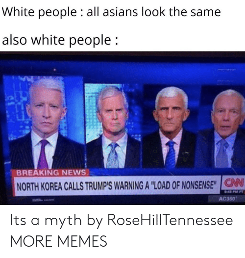 "Asians: White people : all asians look the same  also white people;  BREAKING NEWS  NORTH KOREA CALLS TRUMP'S WARNING A ""LOAD OF NONSENSE""IG  V  AC360 Its a myth by RoseHillTennessee MORE MEMES"