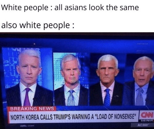"Asians: White people : all asians look the same  also white people;  BREAKING NEWS  V  NORTH KOREA CALLS TRUMP'S WARNING A ""LOAD OF NONSENSE""IG  AC360"
