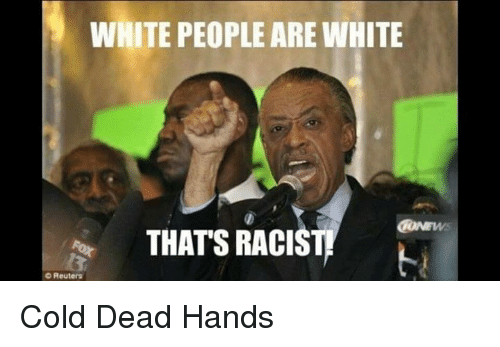 thats racist: WHITE PEOPLE AREWHITE  THATS RACIST  Reuters Cold Dead Hands