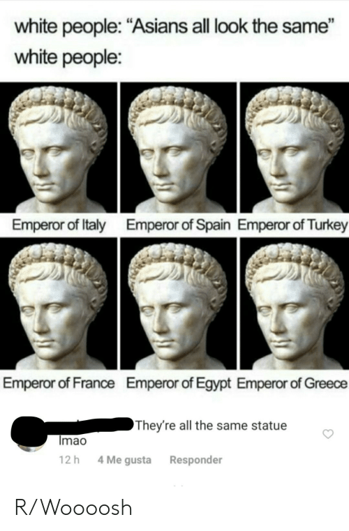 "Asians: white people: ""Asians all look the same""  white people:  Emperor of Italy  Emperor of Spain Emperor of Turkey  Emperor of France  Emperor of Egypt Emperor of Greece  They're all the same statue  Imao  4 Me gusta  12 h  Responder R/Woooosh"