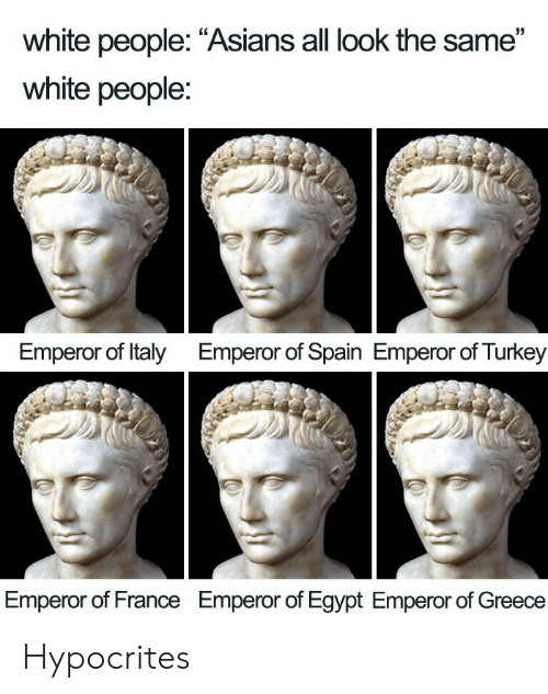 "Asians: white people: ""Asians all look the same""  white people:  Emperor of Italy  Emperor of Spain Emperor of Turkey  Emperor of France  Emperor of Egypt Emperor of Greece Hypocrites"