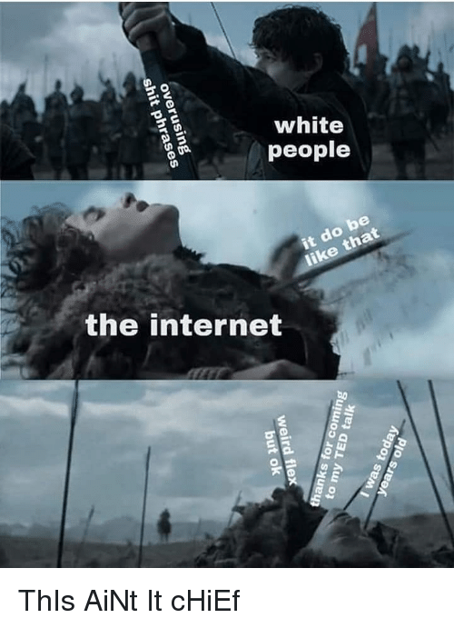 Internet, Memes, and White People: white  people  be  the internet  2 ThIs AiNt It cHiEf