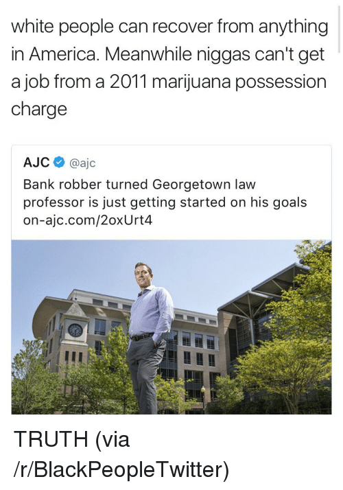 just getting started: white people can recover from anything  in America. Meanwhile niggas can't get  a job from a 2011 marijuana possession  charge  AJC@ajc  Bank robber turned Georgetown law  professor is just getting started on his goals  on-ajc.com/2oxUrt4 <p>TRUTH (via /r/BlackPeopleTwitter)</p>