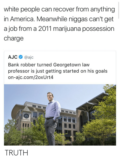 just getting started: white people can recover from anything  in America. Meanwhile niggas can't get  a job from a 2011 marijuana possession  charge  AJC@ajc  Bank robber turned Georgetown law  professor is just getting started on his goals  on-ajc.com/2oxUrt4 TRUTH