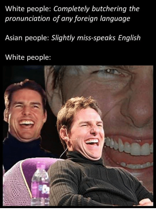 Asian, Memes, and White People: White people: Completely butchering the  pronunciation of any foreign language  Asian people: Slightly miss-speaks English  White people: