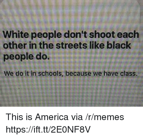 America, Memes, and Streets: White people don't shoot each  other in the streets like black  people do.  We do it in schools, because we have class This is America via /r/memes https://ift.tt/2E0NF8V