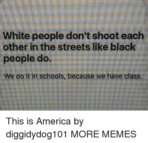 America, Dank, and Memes: White people don't shoot each  other in the streets like black  people do.  We do it in schools, because we have class This is America by diggidydog101 MORE MEMES