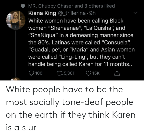 White: White people have to be the most socially tone-deaf people on the earth if they think Karen is a slur