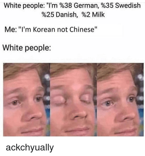 "White People, Chinese, and White: White people: ""I'm %38 German, %35 Swedish  %25 Danish, %2 Milk  Me: ""I'm Korean not Chinese""  White people: ackchyually"