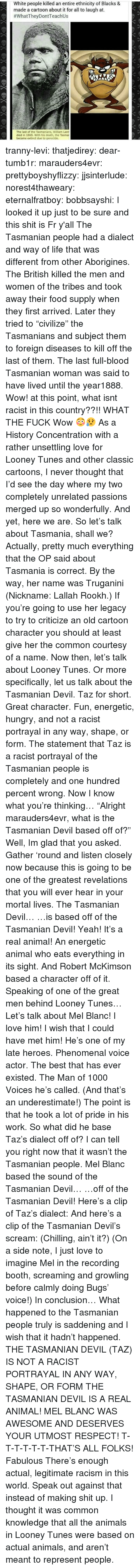 "Animals, Food, and Gif: White people killed an entire ethnicity of Blacks &  made a cartoon about it for all to laugh at.  #whatTheyDontTeach Us  The last of the Tasmanians, William Lanr  died in 1869. With his death, the Tasma  became extinct due to genocide. tranny-levi: thatjedirey:   dear-tumb1r:  marauders4evr:  prettyboyshyflizzy:  jjsinterlude:  norest4thaweary:  eternalfratboy:  bobbsayshi:  I looked it up just to be sure and this shit is Fr y'all The Tasmanian people had a dialect and way of life that was different from other Aborigines. The British killed the men and women of the tribes and took away their food supply when they first arrived. Later they tried to ""civilize"" the Tasmanians and subject them to foreign diseases to kill off the last of them. The last full-blood Tasmanian woman was said to have lived until the year1888.  Wow!  at this point, what isnt racist in this country??!!  WHAT THE FUCK  Wow 😳😥   As a History Concentration with a rather unsettling love for Looney Tunes and other classic cartoons, I never thought that I'd see the day where my two completely unrelated passions merged up so wonderfully. And yet, here we are. So let's talk about Tasmania, shall we? Actually, pretty much everything that the OP said about Tasmania is correct. By the way, her name was Truganini (Nickname:   Lallah Rookh.) If you're going to use her legacy to try to criticize an old cartoon character you should at least give her the common courtesy of a name. Now then, let's talk about Looney Tunes. Or more specifically, let us talk about the Tasmanian Devil. Taz for short. Great character. Fun, energetic, hungry, and not a racist portrayal in any way, shape, or form. The statement that Taz is a racist portrayal of the Tasmanian people is completely and one hundred percent wrong. Now I know what you're thinking… ""Alright marauders4evr, what is the Tasmanian Devil based off of?"" Well, Im glad that you asked. Gather 'round and listen closely now because this is going to be one of the greatest revelations that you will ever hear in your mortal lives. The Tasmanian Devil… …is based off of the Tasmanian Devil! Yeah! It's a real animal! An energetic animal who eats everything in its sight. And Robert McKimson based a character off of it. Speaking of one of the great men behind Looney Tunes… Let's talk about Mel Blanc! I love him! I wish that I could have met him! He's one of my late heroes. Phenomenal voice actor. The best that has ever existed. The Man of 1000 Voices he's called. (And that's an underestimate!) The point is that he took a lot of pride in his work. So what did he base Taz's dialect off of? I can tell you right now that it wasn't the Tasmanian people. Mel Blanc based the sound of the Tasmanian Devil… …off of the Tasmanian Devil! Here's a clip of Taz's dialect: And here's a clip of the Tasmanian Devil's scream: (Chilling, ain't it?) (On a side note, I just love to imagine Mel in the recording booth, screaming and growling before calmly doing Bugs' voice!) In conclusion… What happened to the Tasmanian people truly is saddening and I wish that it hadn't happened. THE TASMANIAN DEVIL (TAZ) IS NOT A RACIST PORTRAYAL IN ANY WAY, SHAPE, OR FORM THE TASMANIAN DEVIL IS A REAL ANIMAL! MEL BLANC WAS AWESOME AND DESERVES YOUR UTMOST RESPECT! T-T-T-T-T-T-THAT'S ALL FOLKS!  Fabulous   There's enough actual, legitimate racism in this world. Speak out against that instead of making shit up.    I thought it was common knowledge that all the animals in Looney Tunes were based on actual animals, and aren't meant to represent people."