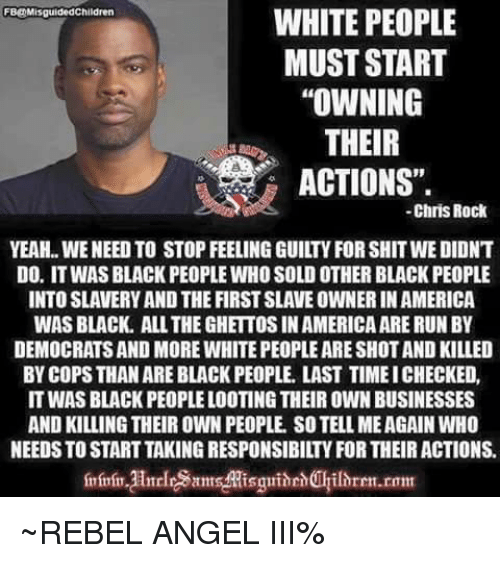 "looting: WHITE PEOPLE  MUST START  ""OWNING  THEIR  ACTIONS"".  FB@MisguidedChildren  -Chris Rock  YEAH.. WE NEED TO STOP FEELING GUILTY FOR SHIT WE DIDNT  DO. IT WAS BLACK PEOPLE WHO SOLD OTHER BLACK PEOPLE  INTO SLAVERY AND THE FIRST SLAVE OWNER IN AMERICA  WAS BLACK. ALL THE GHETTOS IN AMERICA ARE RUNBY  DEMOCRATS AND MORE WHITE PEOPLE ARE SHOT AND KILLED  BY COPS THAN ARE BLACK PEOPLE. LAST TIME ICHECKED,  IT WAS BLACK PEOPLE LOOTING THEIR OWN BUSINESSES  AND KILLING THEIR OWN PEOPLE. SO TELL MEAGAIN WHO  NEEDS TO START TAKING RESPONSIBILTY FOR THEIR ACTIONS.  mrin HnrlramMisguidehilhren.rom ~REBEL ANGEL III%"