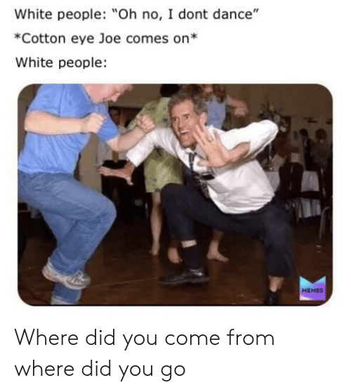 "People Memes: White people: Oh no, I dont dance""  *Cotton eye Joe comes on*  White people  MEMES Where did you come from where did you go"
