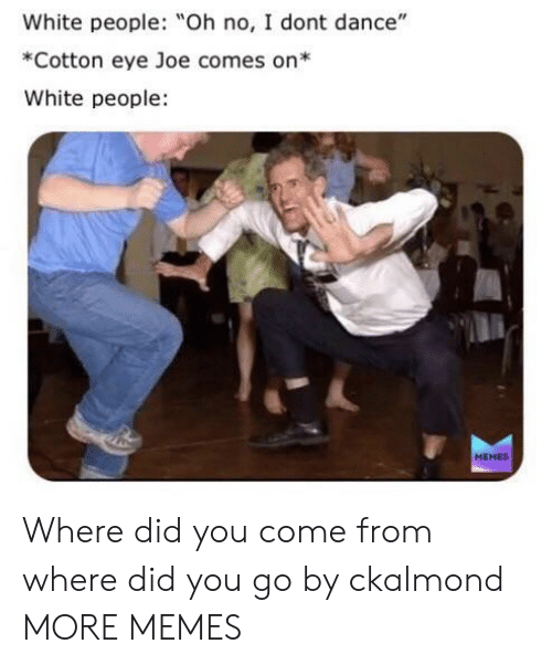"People Memes: White people: Oh no, I dont dance""  *Cotton eye Joe comes on*  White people  MEMES Where did you come from where did you go by ckalmond MORE MEMES"