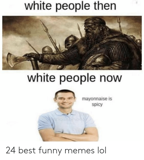 Best Funny: white people then  white people now  mayonnaise is  spicy 24 best funny memes lol